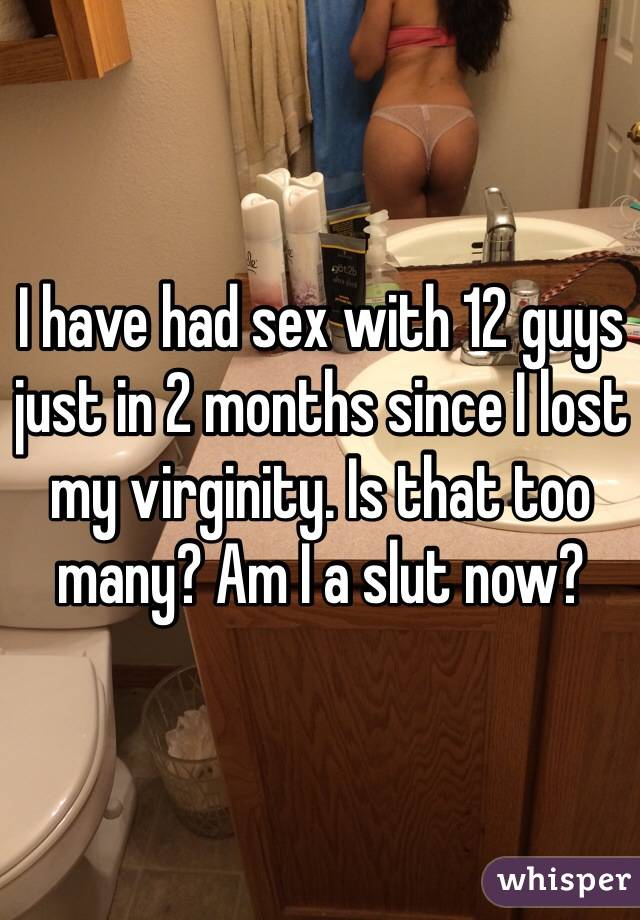I have had sex with 12 guys just in 2 months since I lost my virginity. Is that too many? Am I a slut now?