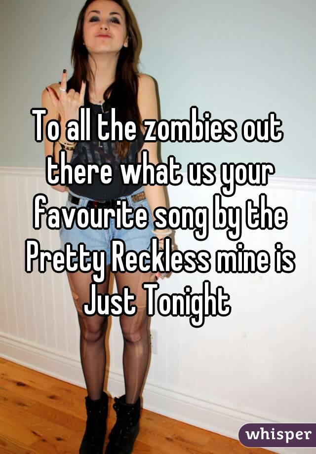 To all the zombies out there what us your favourite song by the Pretty Reckless mine is Just Tonight