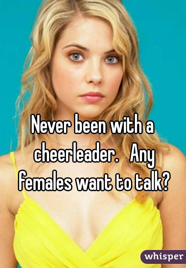 Never been with a cheerleader.   Any females want to talk?