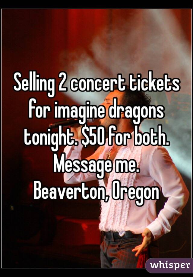 Selling 2 concert tickets for imagine dragons tonight. $50 for both. Message me.  Beaverton, Oregon