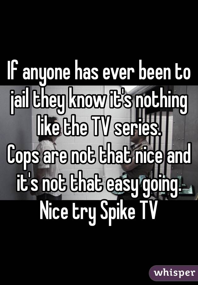 If anyone has ever been to jail they know it's nothing like the TV series.  Cops are not that nice and it's not that easy going. Nice try Spike TV