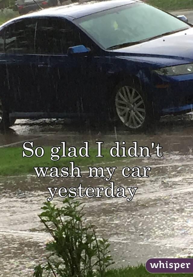 So glad I didn't wash my car yesterday