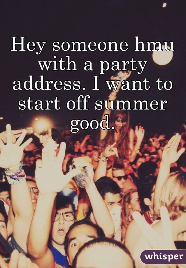 Hey someone hmu with a party address. I want to start off summer good.