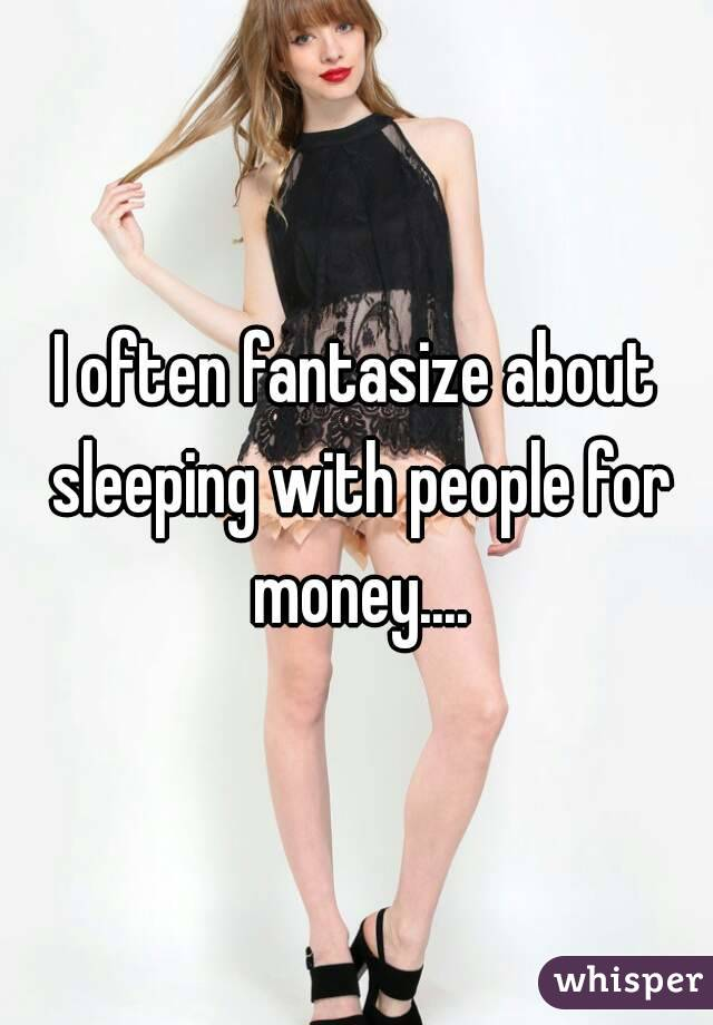 I often fantasize about sleeping with people for money....