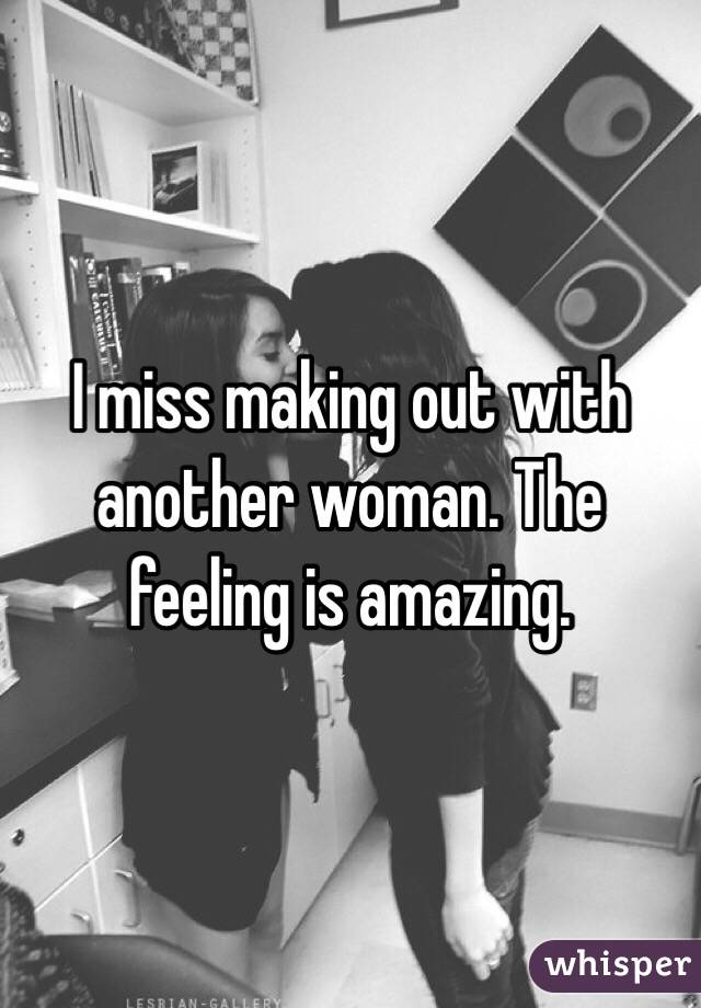 I miss making out with another woman. The feeling is amazing.
