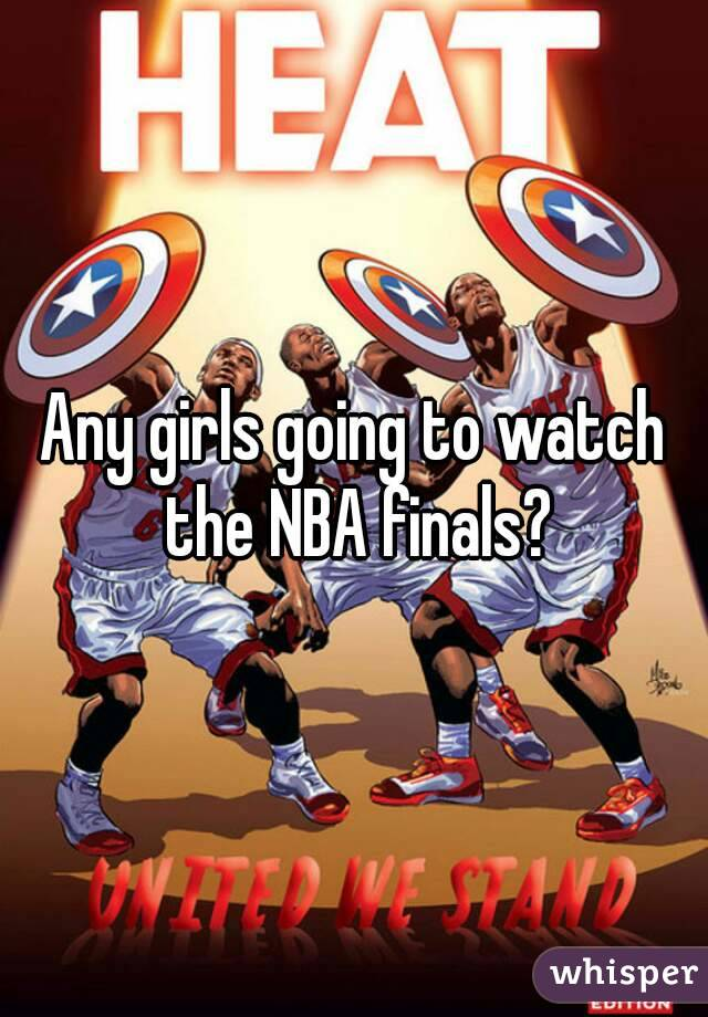 Any girls going to watch the NBA finals?