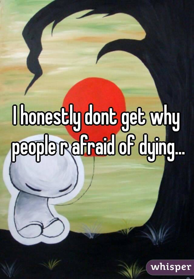 I honestly dont get why people r afraid of dying...