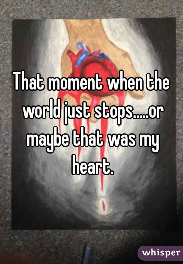That moment when the world just stops.....or maybe that was my heart.