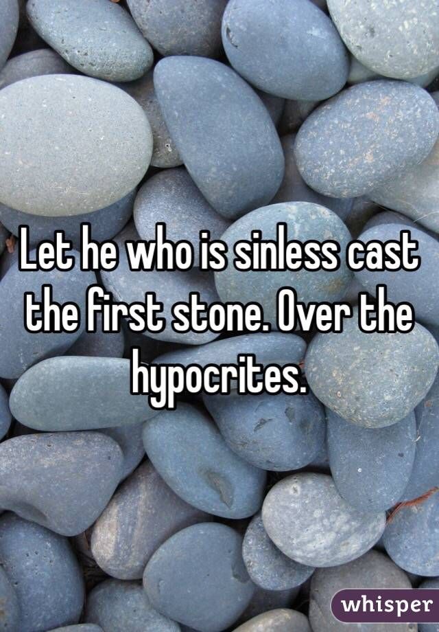 Let he who is sinless cast the first stone. Over the hypocrites.