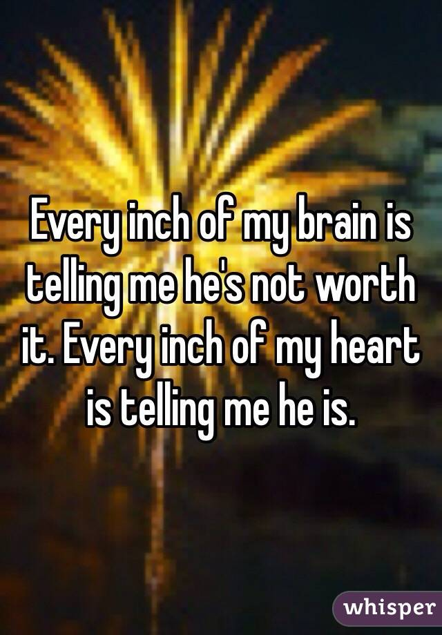 Every inch of my brain is telling me he's not worth it. Every inch of my heart is telling me he is.