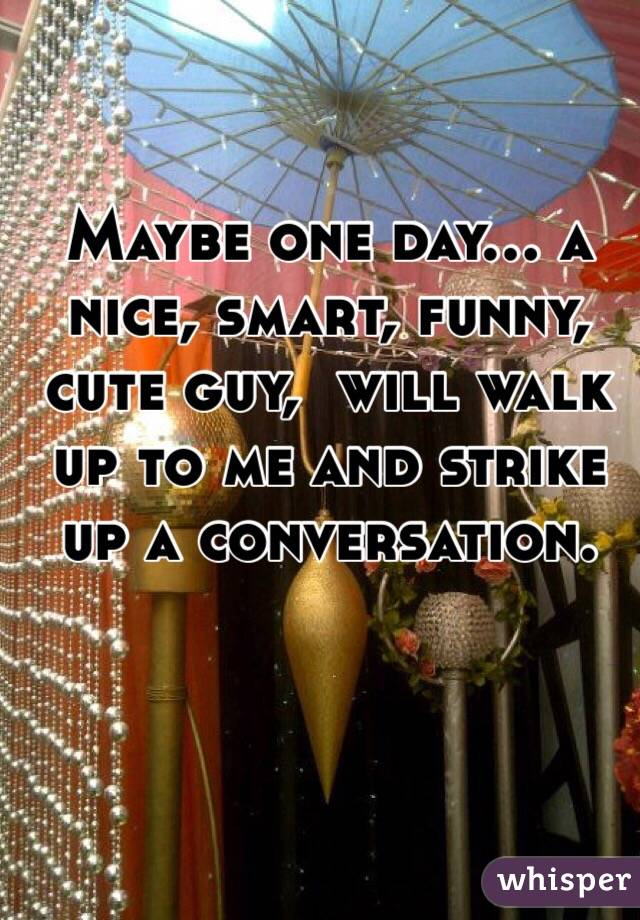 Maybe one day… a nice, smart, funny, cute guy,  will walk up to me and strike up a conversation.
