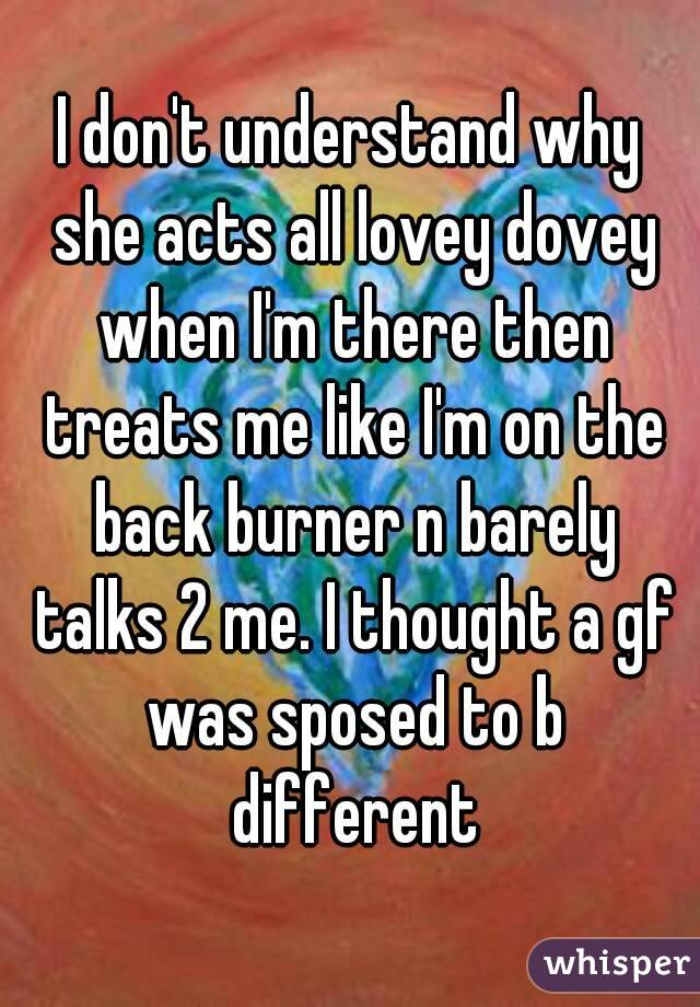 I don't understand why she acts all lovey dovey when I'm there then treats me like I'm on the back burner n barely talks 2 me. I thought a gf was sposed to b different