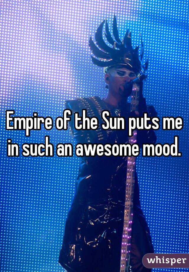 Empire of the Sun puts me in such an awesome mood.