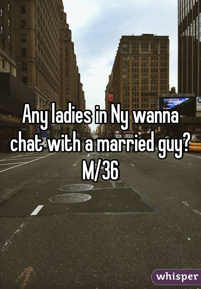 Any ladies in Ny wanna chat with a married guy? M/36