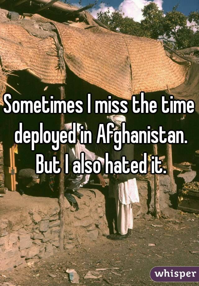 Sometimes I miss the time deployed in Afghanistan. But I also hated it.