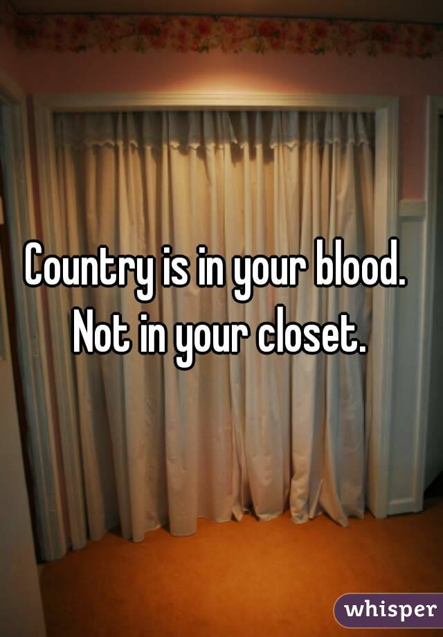 Country is in your blood.  Not in your closet.