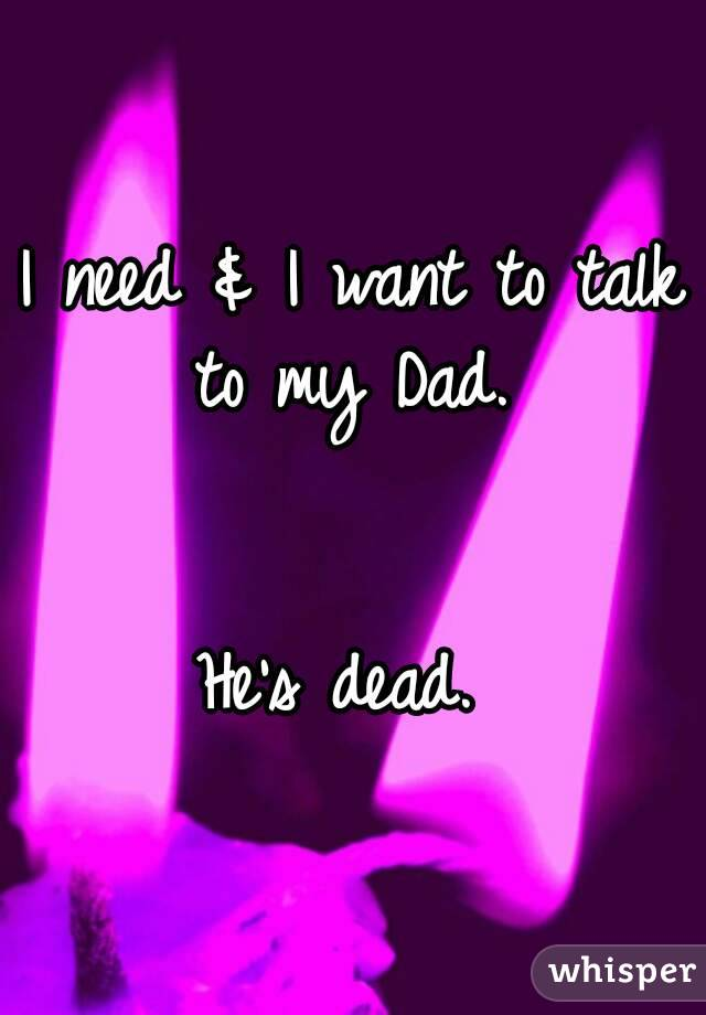 I need & I want to talk to my Dad.    He's dead.
