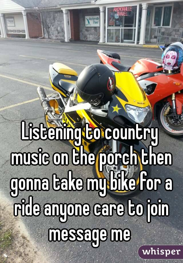 Listening to country music on the porch then gonna take my bike for a ride anyone care to join message me