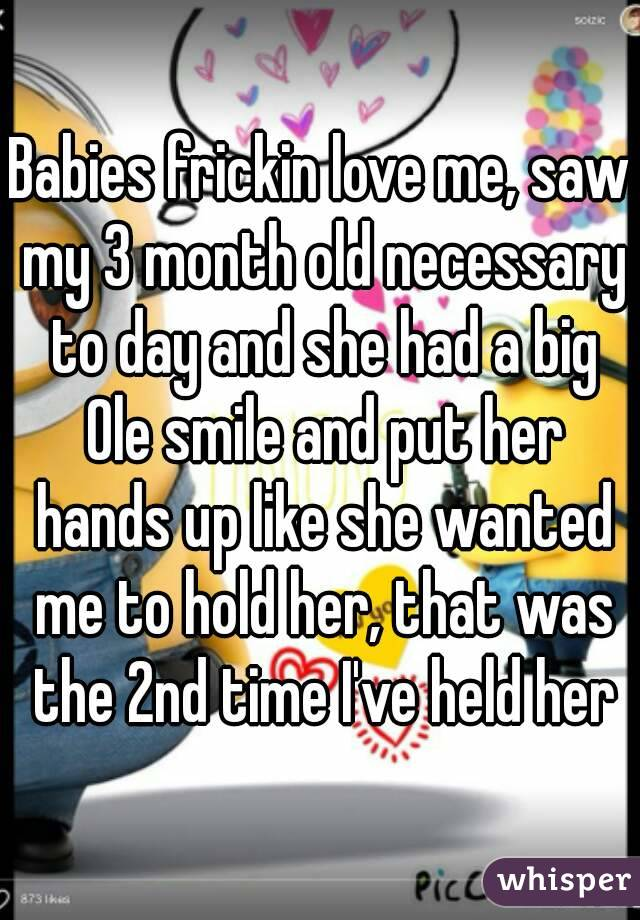 Babies frickin love me, saw my 3 month old necessary to day and she had a big Ole smile and put her hands up like she wanted me to hold her, that was the 2nd time I've held her