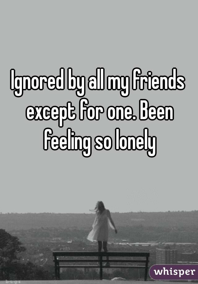 Ignored by all my friends except for one. Been feeling so lonely