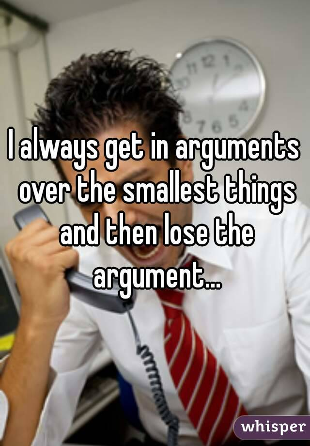 I always get in arguments over the smallest things and then lose the argument...