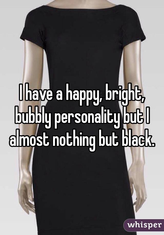 I have a happy, bright, bubbly personality but I almost nothing but black.