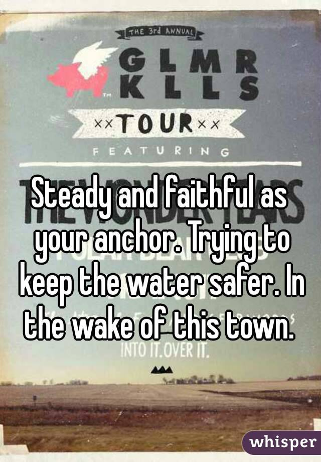 Steady and faithful as your anchor. Trying to keep the water safer. In the wake of this town.