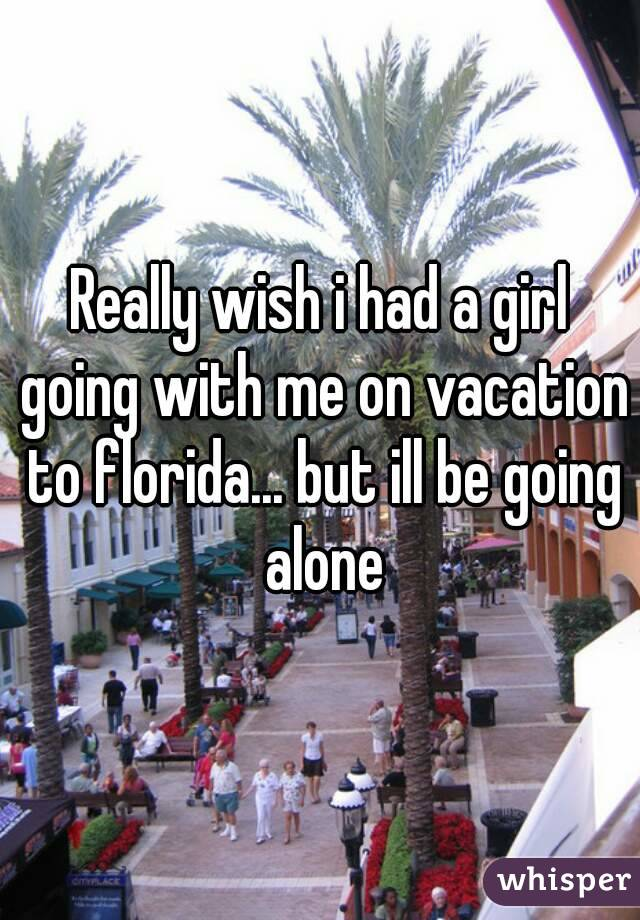 Really wish i had a girl going with me on vacation to florida... but ill be going alone