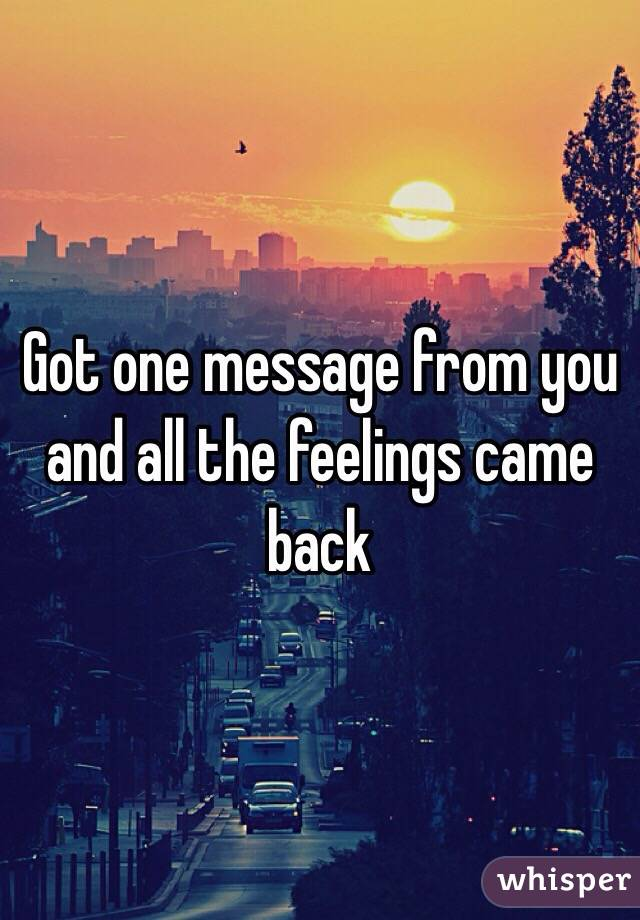 Got one message from you and all the feelings came back