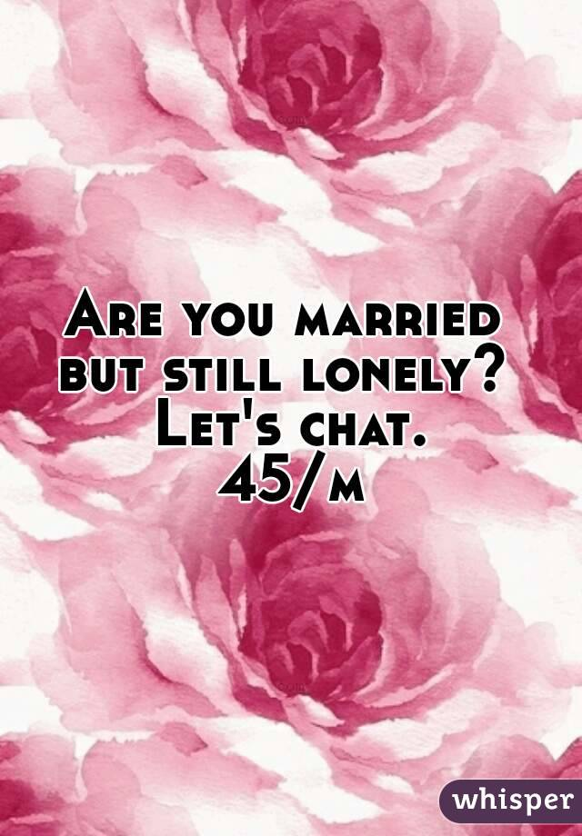Are you married  but still lonely?  Let's chat. 45/m
