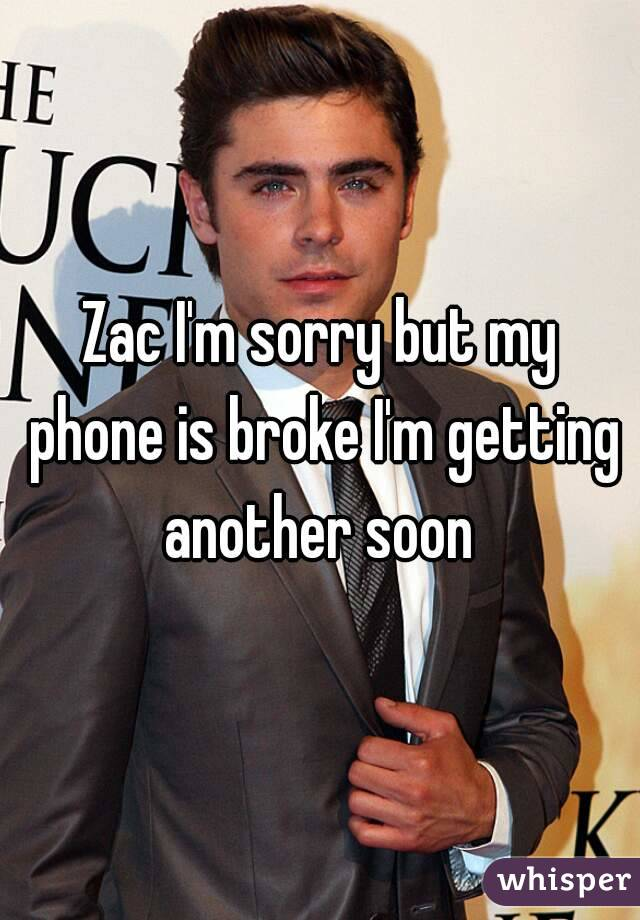 Zac I'm sorry but my phone is broke I'm getting another soon
