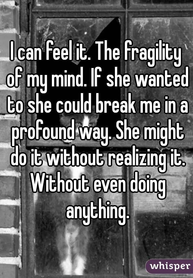 I can feel it. The fragility of my mind. If she wanted to she could break me in a profound way. She might do it without realizing it. Without even doing anything.