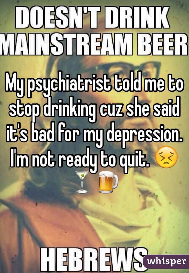 My psychiatrist told me to stop drinking cuz she said it's bad for my depression. I'm not ready to quit. 😣🍸🍺