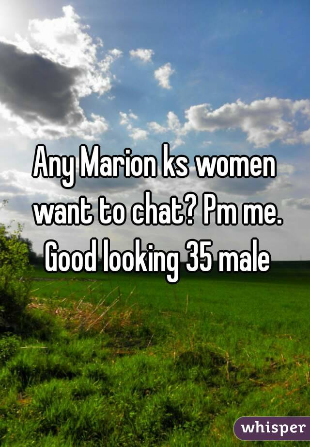Any Marion ks women want to chat? Pm me. Good looking 35 male