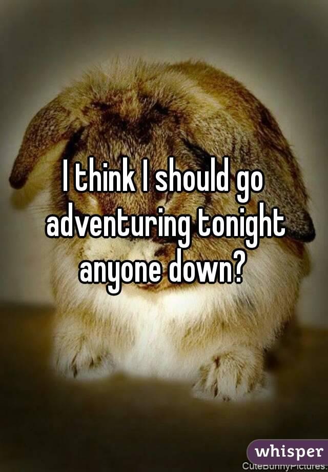 I think I should go adventuring tonight anyone down?