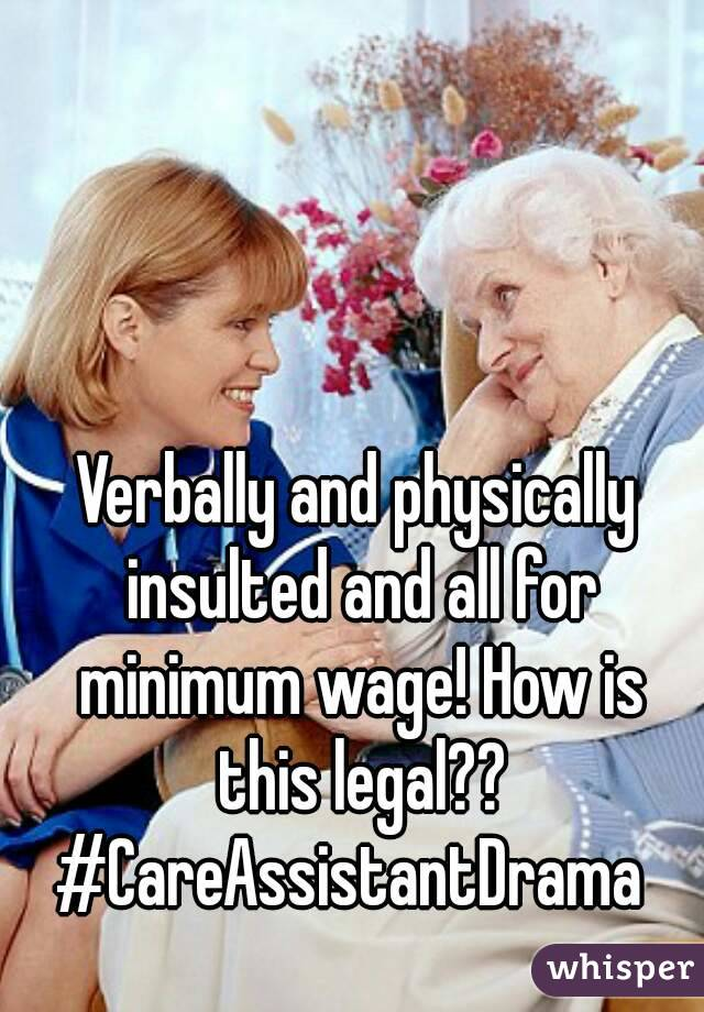 Verbally and physically insulted and all for minimum wage! How is this legal?? #CareAssistantDrama
