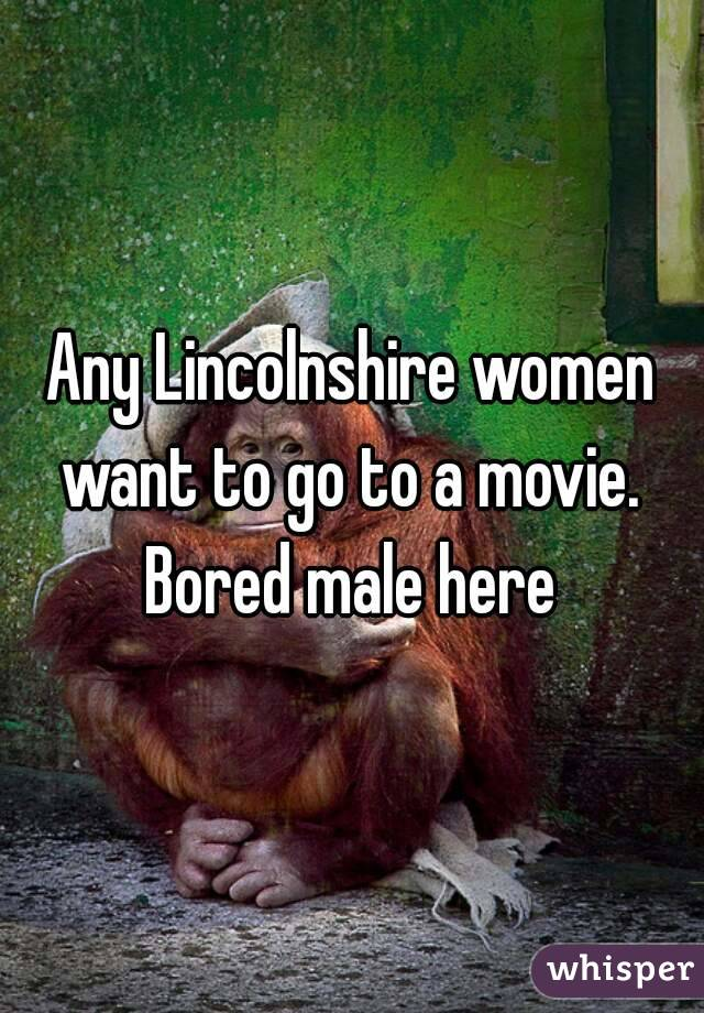 Any Lincolnshire women want to go to a movie.  Bored male here