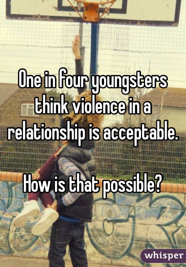 One in four youngsters think violence in a relationship is acceptable.  How is that possible?