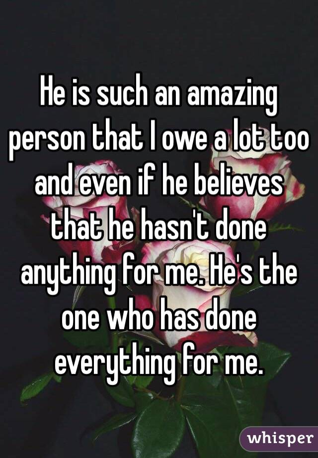 He is such an amazing person that I owe a lot too and even if he believes that he hasn't done anything for me. He's the one who has done everything for me.