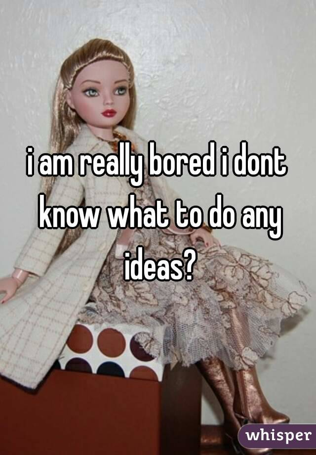 i am really bored i dont know what to do any ideas?
