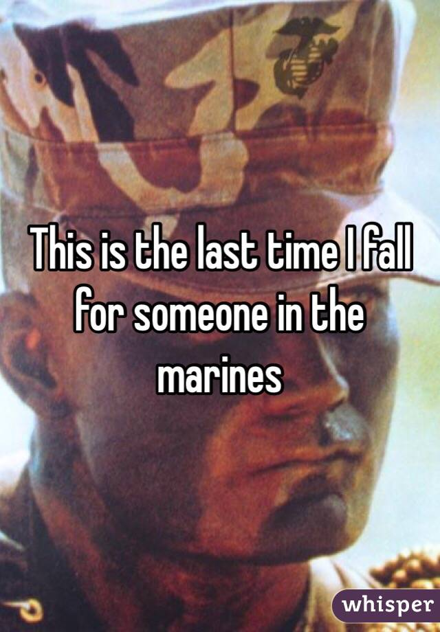 This is the last time I fall for someone in the marines