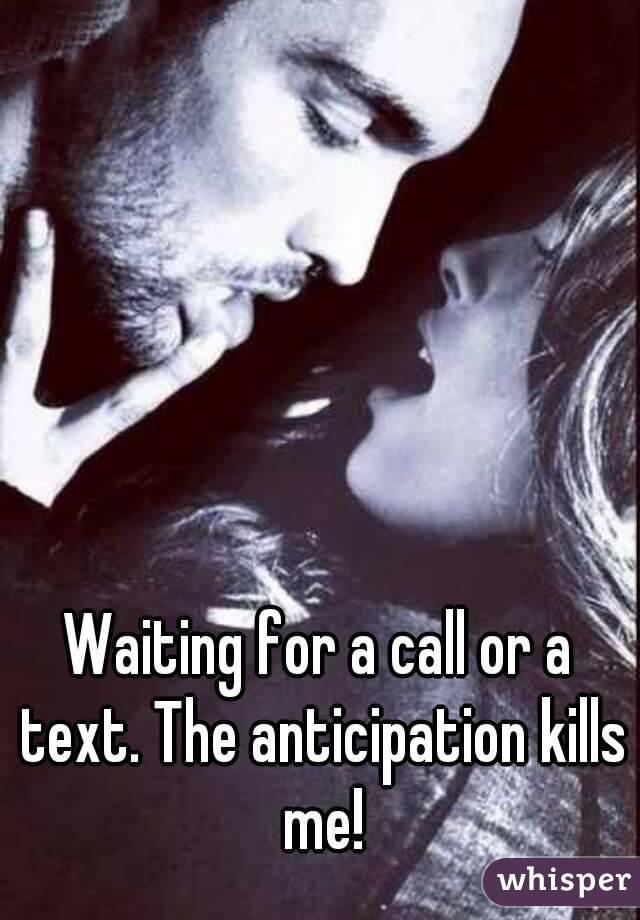 Waiting for a call or a text. The anticipation kills me!