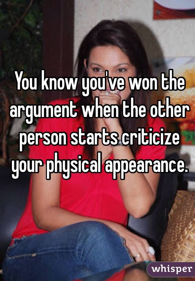 You know you've won the argument when the other person starts criticize your physical appearance.