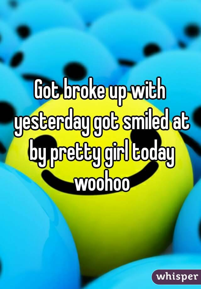 Got broke up with yesterday got smiled at by pretty girl today woohoo