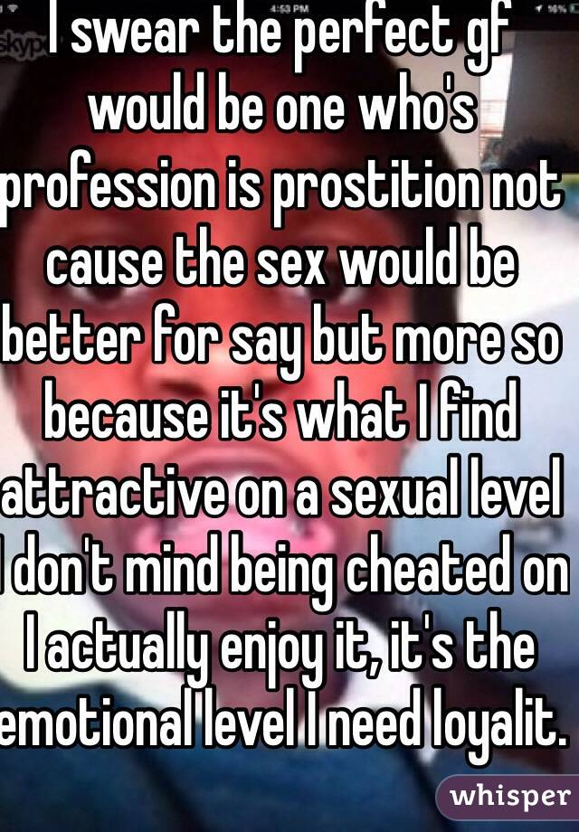 I swear the perfect gf would be one who's profession is prostition not cause the sex would be better for say but more so because it's what I find attractive on a sexual level I don't mind being cheated on I actually enjoy it, it's the emotional level I need loyalit.