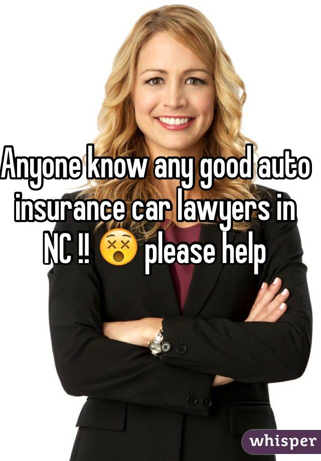 Anyone know any good auto insurance car lawyers in NC !! 😵 please help