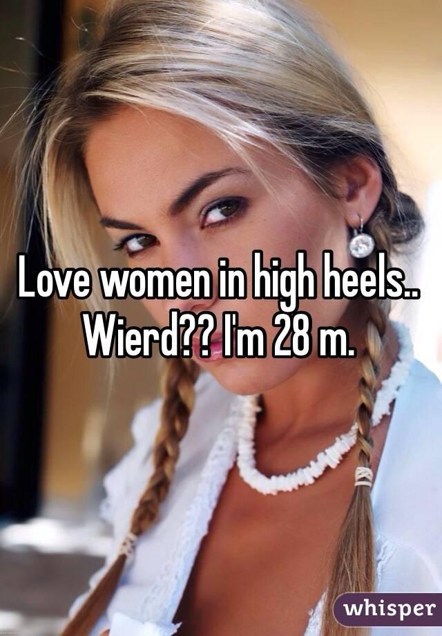 Love women in high heels.. Wierd?? I'm 28 m.