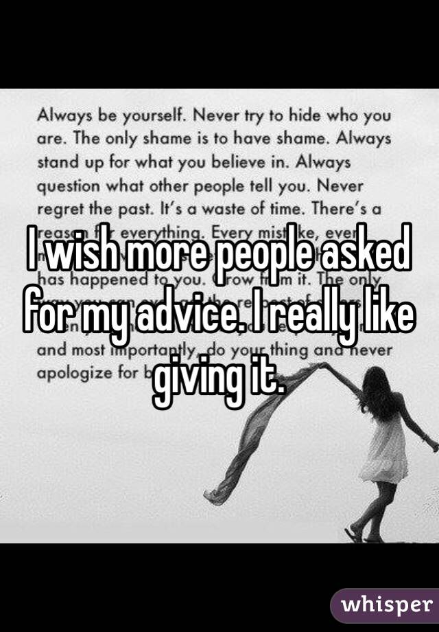 I wish more people asked for my advice. I really like giving it.