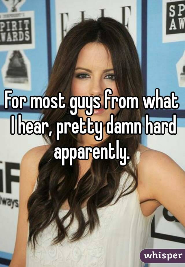 For most guys from what I hear, pretty damn hard apparently.