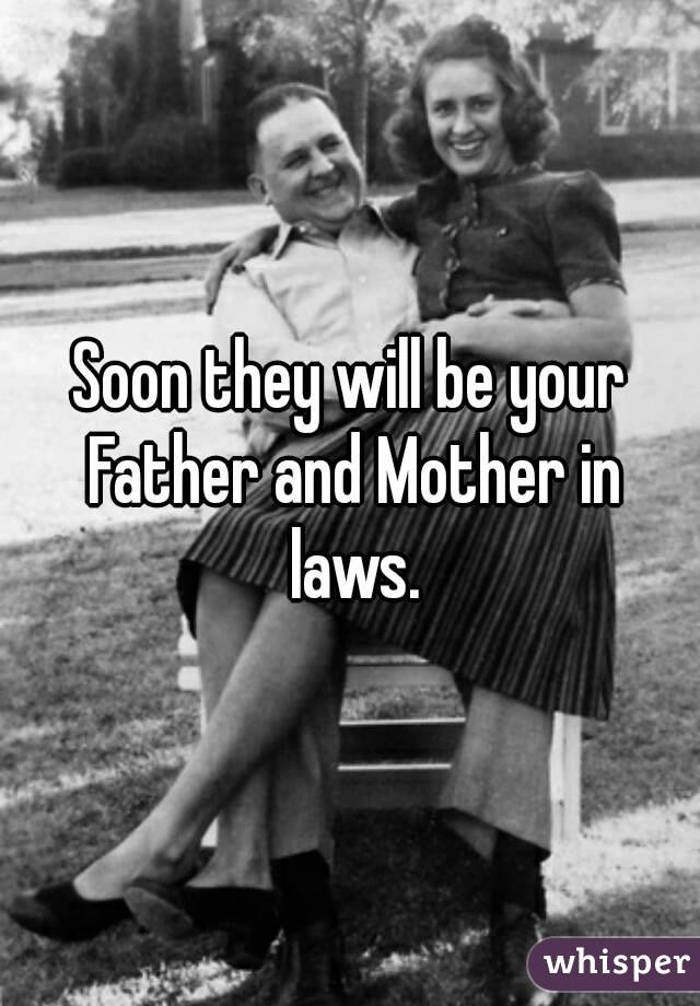 Soon they will be your Father and Mother in laws.